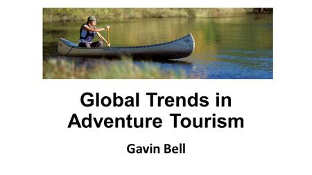Global Trends in Adventure Tourism Gavin Bell. Tourism in 2016 International tourism arrivals reached 1.2 Billion in 2015 Tourism accounts for 30% of.
