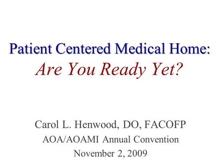 Patient Centered Medical Home: Patient Centered Medical Home: Are You Ready Yet? Carol L. Henwood, DO, FACOFP AOA/AOAMI Annual Convention November 2, 2009.