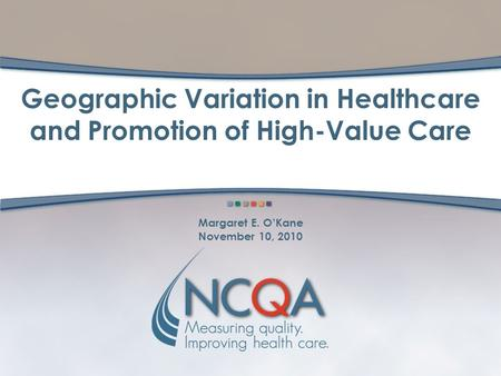 Geographic Variation in Healthcare and Promotion of High-Value Care Margaret E. O'Kane November 10, 2010.