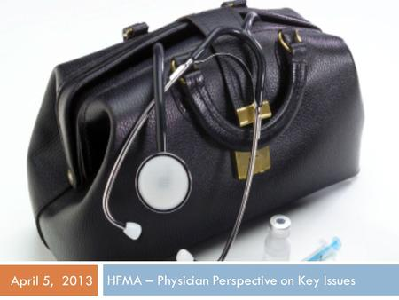 HFMA – Physician Perspective on Key Issues April 5, 2013.