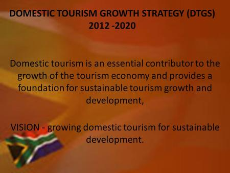 DOMESTIC TOURISM GROWTH STRATEGY (DTGS) 2012 -2020 Domestic tourism is an essential contributor to the growth of the tourism economy and provides a foundation.