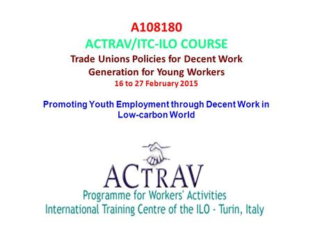 A108180 ACTRAV/ITC-ILO COURSE Trade Unions Policies for Decent Work Generation for Young Workers 16 to 27 February 2015 Promoting Youth Employment through.