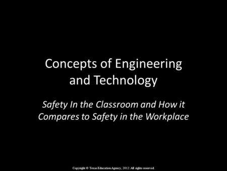 Concepts of Engineering and Technology Safety In the Classroom and How it Compares to Safety in the Workplace Copyright © Texas Education Agency, 2012.