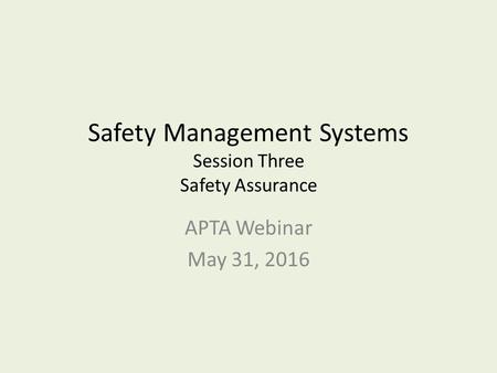 Safety Management Systems Session Three Safety Assurance APTA Webinar May 31, 2016.