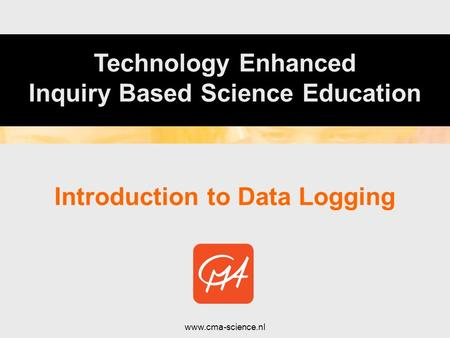 Introduction to Data Logging www.cma-science.nl Technology Enhanced Inquiry Based Science Education.