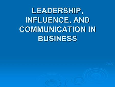 LEADERSHIP, INFLUENCE, AND COMMUNICATION IN BUSINESS.