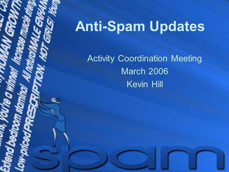 Anti-Spam Updates Activity Coordination Meeting March 2006 Kevin Hill.