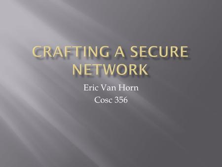 Eric Van Horn Cosc 356.  Nearly every organization in todays era uses computers and a network to send, receive, and store information  Very important.