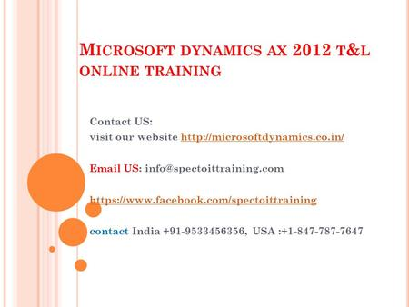 M ICROSOFT DYNAMICS AX 2012 T & L ONLINE TRAINING Contact US: visit our website   US: