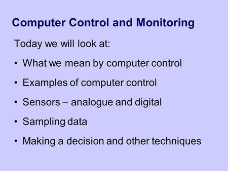 Computer Control and Monitoring Today we will look at: What we mean by computer control Examples of computer control Sensors – analogue and digital Sampling.