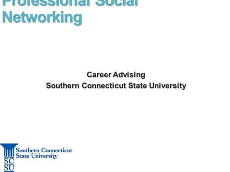 Professional Social Networking Career Advising Career Advising Southern Connecticut State University Southern Connecticut State University.