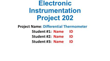 Electronic Instrumentation Project 202 Project Name: Differential Thermometer Student #1: Name ID Student #2: Name ID Student #3: Name ID.