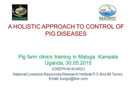 A HOLISTIC APPROACH TO CONTROL OF PIG DISEASES Pig farm clinics training in Matuga Kampala Uganda, 30.05.2015 JOSEPH M KUNGU National Livestock Resources.