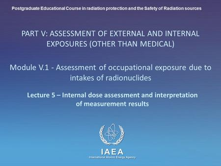 IAEA International Atomic Energy Agency Lecture 5 – Internal dose assessment and interpretation of measurement results Postgraduate Educational Course.