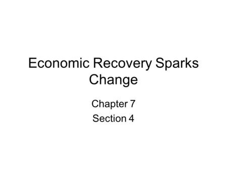 Economic Recovery Sparks Change Chapter 7 Section 4.