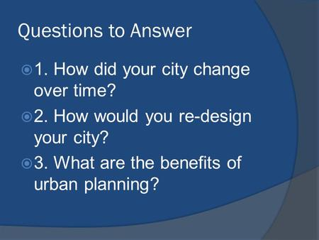 Questions to Answer  1. How did your city change over time?  2. How would you re-design your city?  3. What are the benefits of urban planning?