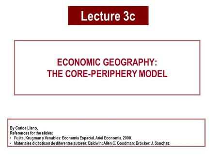 Lecture 3c ECONOMIC GEOGRAPHY: THE CORE-PERIPHERY MODEL By Carlos Llano, References for the slides: Fujita, Krugman y Venables: Economía Espacial. Ariel.