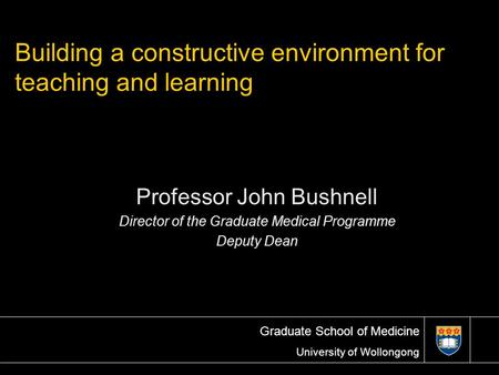 Graduate School of Medicine University of Wollongong Professor John Bushnell Director of the Graduate Medical Programme Deputy Dean Building a constructive.
