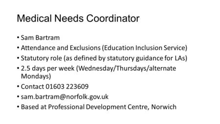 Medical Needs Coordinator Sam Bartram Attendance and Exclusions (Education Inclusion Service) Statutory role (as defined by statutory guidance for LAs)