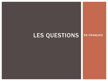 EN FRANÇAIS LES QUESTIONS.  THERE ARE 3 WAYS TO ASK QUESTIONS IN FRENCH.  1. INTONATION  2. INVERSION  3. ADD EST-CE QUE LES QUESTIONS.