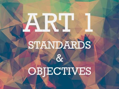 ART 1 STANDARDS & OBJECTIVES. Making Standard 1 Students will assemble and create works of art by experiencing a variety of art media and by learning.
