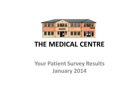 THE MEDICAL CENTRE Your Patient Survey Results January 2014.