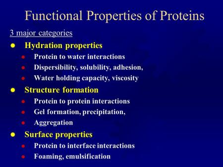 Functional Properties of Proteins 3 major categories  Hydration properties  Protein to water interactions  Dispersibility, solubility, adhesion,  Water.