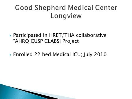 " Participated in HRET/THA collaborative ""AHRQ CUSP CLABSI Project  Enrolled 22 bed Medical ICU; July 2010."