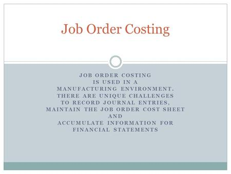 JOB ORDER COSTING IS USED IN A MANUFACTURING ENVIRONMENT. THERE ARE UNIQUE CHALLENGES TO RECORD JOURNAL ENTRIES, MAINTAIN THE JOB ORDER COST SHEET AND.
