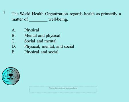 1 Students type their answers here The World Health Organization regards health as primarily a matter of ________ well-being. A. Physical B. Mental and.