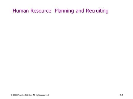 © 2005 Prentice Hall Inc. All rights reserved.5–1 Human Resource Planning and Recruiting.
