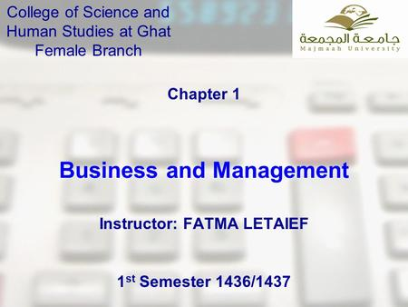 Business and Management Chapter 1 College of Science and Human Studies at Ghat Female Branch Instructor: FATMA LETAIEF 1 st Semester 1436/1437.