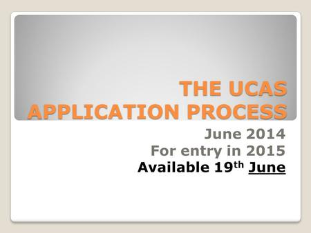 THE UCAS APPLICATION PROCESS June 2014 For entry in 2015 Available 19 th June.