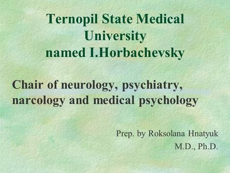 Ternopil State Medical University named I.Horbachevsky Chair of neurology, psychiatry, narcology and medical psychology Prep. by Roksolana Hnatyuk M.D.,