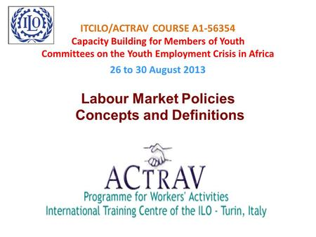 ITCILO/ACTRAV COURSE A1-56354 Capacity Building for Members of Youth Committees on the Youth Employment Crisis in Africa 26 to 30 August 2013 Labour Market.