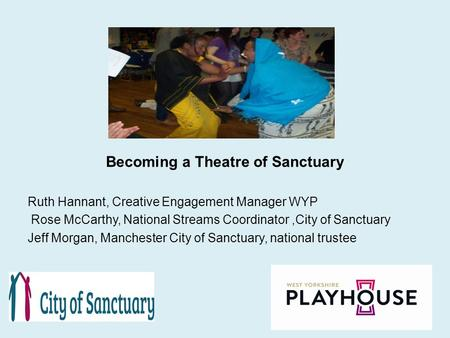 Becoming a Theatre of Sanctuary Ruth Hannant, Creative Engagement Manager WYP Rose McCarthy, National Streams Coordinator,City of Sanctuary Jeff Morgan,