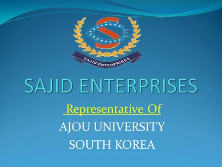 Representative Of AJOU UNIVERSITY SOUTH KOREA History: Sajid Enterprises has been in the market since 2008 and we are further expanding to cater the.