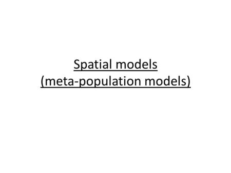 Spatial models (meta-population models). Readings Hilborn R et al. (2004) When can marine reserves improve fisheries management? Ocean and Coastal Management.