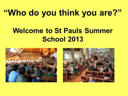 """Who do you think you are?"" Welcome to St Pauls Summer School 2013."