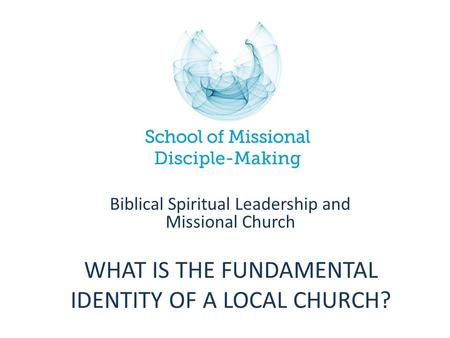 WHAT IS THE FUNDAMENTAL IDENTITY OF A LOCAL CHURCH? Biblical Spiritual Leadership and Missional Church.