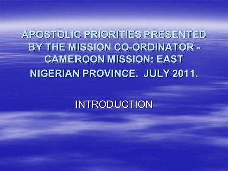 APOSTOLIC PRIORITIES PRESENTED BY THE MISSION CO-ORDINATOR - CAMEROON MISSION: EAST NIGERIAN PROVINCE. JULY 2011. INTRODUCTION.