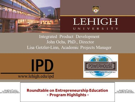Roundtable on Entrepreneurship Education - Program Highlights - Integrated Product Development John Ochs, PhD., Director Lisa Getzler-Linn, Academic Projects.
