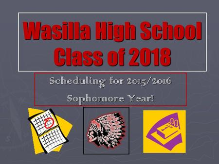 Wasilla High School Class of 2018 Scheduling for 2015/2016 Sophomore Year!