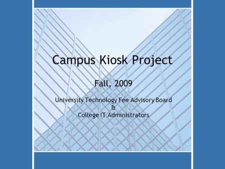Campus Kiosk Project Fall, 2009 University Technology Fee Advisory Board & College IT Administrators.