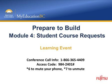 Prepare to Build Module 4: Student Course Requests Learning Event Conference Call Info: 1-866-365-4409 Access Code: 984-2401# *6 to mute your phone, *7.