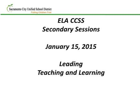 ELA CCSS Secondary Sessions January 15, 2015 Leading Teaching and Learning.
