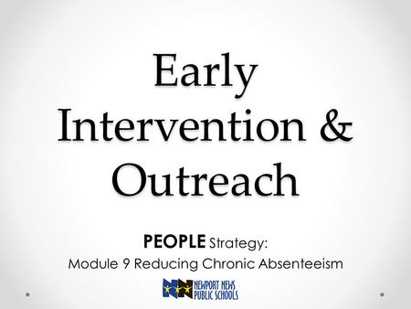 Early Intervention & Outreach PEOPLE Strategy: Module 9 Reducing Chronic Absenteeism.