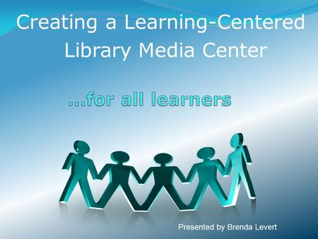 Creating a Learning-Centered Library Media Center Presented by Brenda Levert.