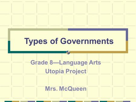 Types of Governments Grade 8—Language Arts Utopia Project Mrs. McQueen.