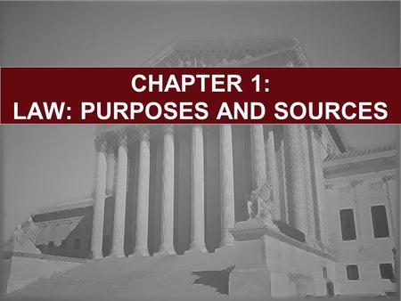CHAPTER 1: LAW: PURPOSES AND SOURCES. Chapter 12 Learning Objectives: Definitions and Classifications of Law Sources of Law Case Law: Role of Precedent.